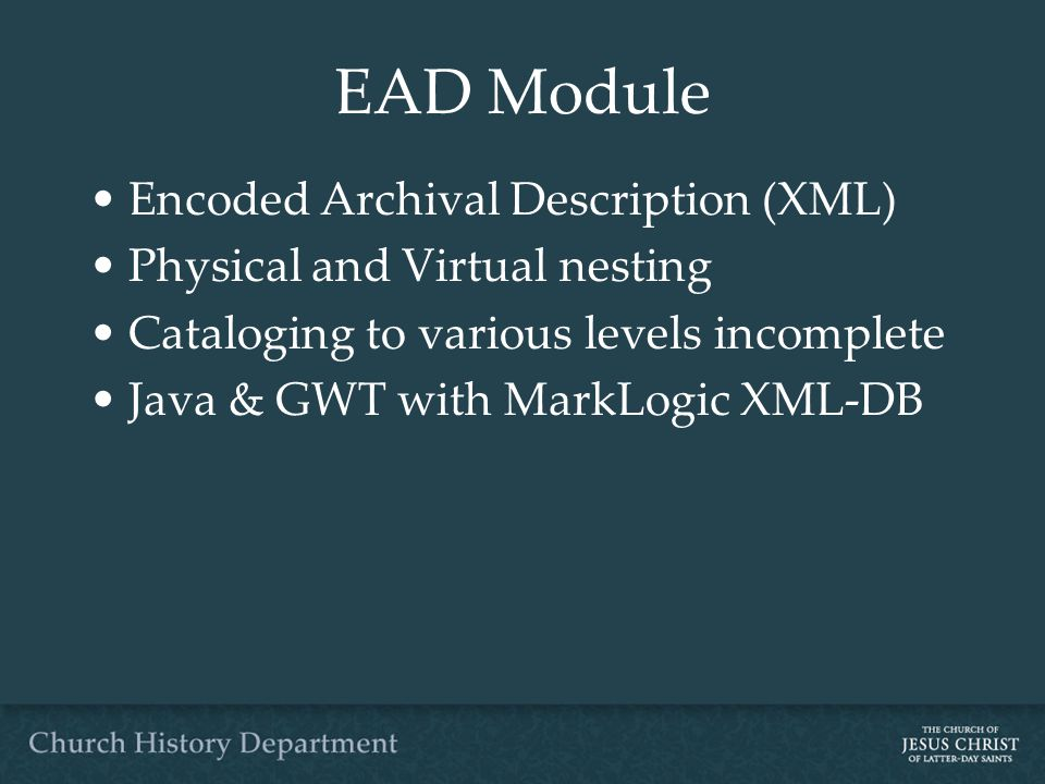 EAD Module Encoded Archival Description (XML) Physical and Virtual nesting Cataloging to various levels incomplete Java & GWT with MarkLogic XML-DB