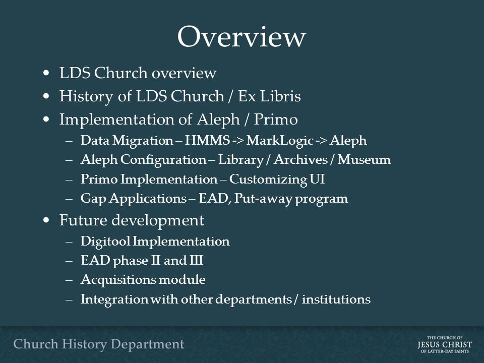 Overview LDS Church overview History of LDS Church / Ex Libris Implementation of Aleph / Primo –Data Migration – HMMS -> MarkLogic -> Aleph –Aleph Configuration – Library / Archives / Museum –Primo Implementation – Customizing UI –Gap Applications – EAD, Put-away program Future development –Digitool Implementation –EAD phase II and III –Acquisitions module –Integration with other departments / institutions