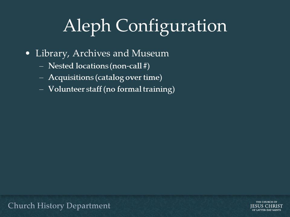 Aleph Configuration Library, Archives and Museum –Nested locations (non-call #) –Acquisitions (catalog over time) –Volunteer staff (no formal training)