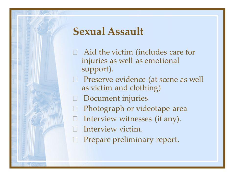 Sexual Assault  Aid the victim (includes care for injuries as well as emotional support).