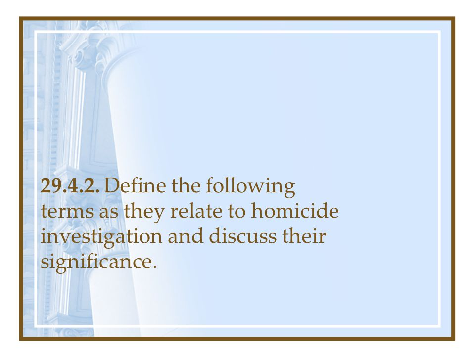 29.4.2. Define the following terms as they relate to homicide investigation and discuss their significance.