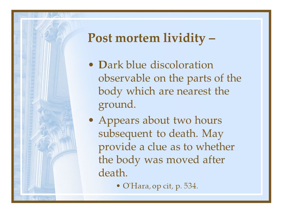 Post mortem lividity – Dark blue discoloration observable on the parts of the body which are nearest the ground.