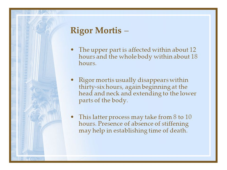Rigor Mortis – The upper part is affected within about 12 hours and the whole body within about 18 hours.