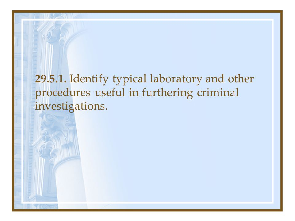 29.5.1. Identify typical laboratory and other procedures useful in furthering criminal investigations.