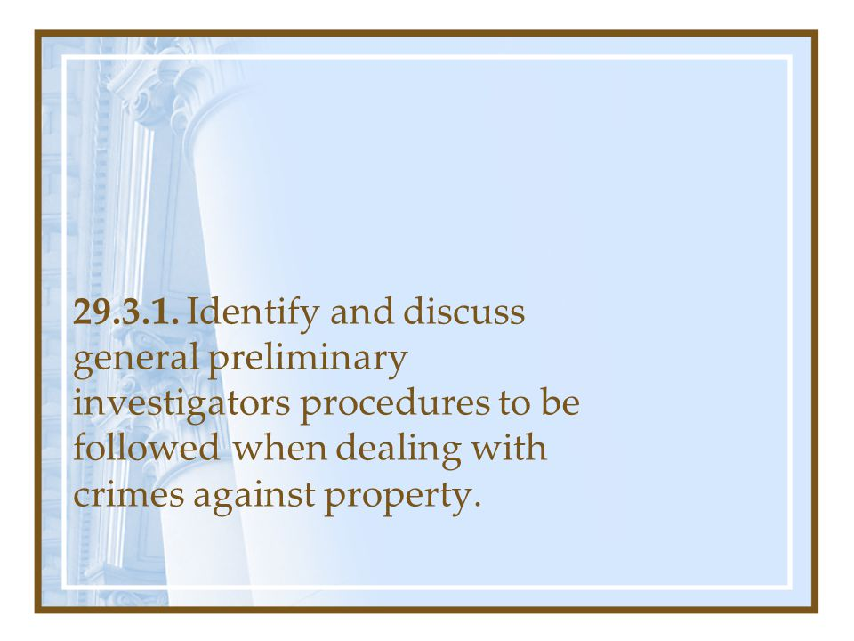 29.3.1. Identify and discuss general preliminary investigators procedures to be followed when dealing with crimes against property.