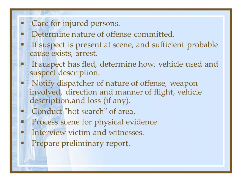   Care for injured persons.   Determine nature of offense committed.
