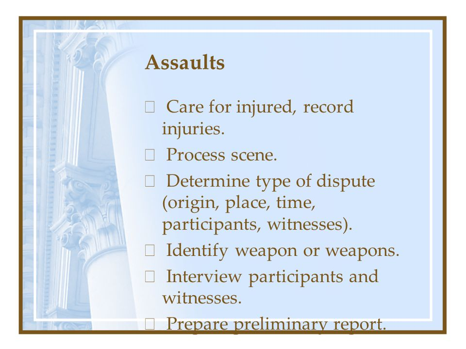 Assaults  Care for injured, record injuries.  Process scene.