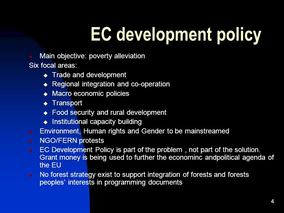 4 EC development policy Main objective: poverty alleviation Six focal areas:  Trade and development  Regional integration and co-operation  Macro economic policies  Transport  Food security and rural development  Institutional capacity building Environment, Human rights and Gender to be mainstreamed NGO/FERN protests EC Development Policy is part of the problem, not part of the solution.
