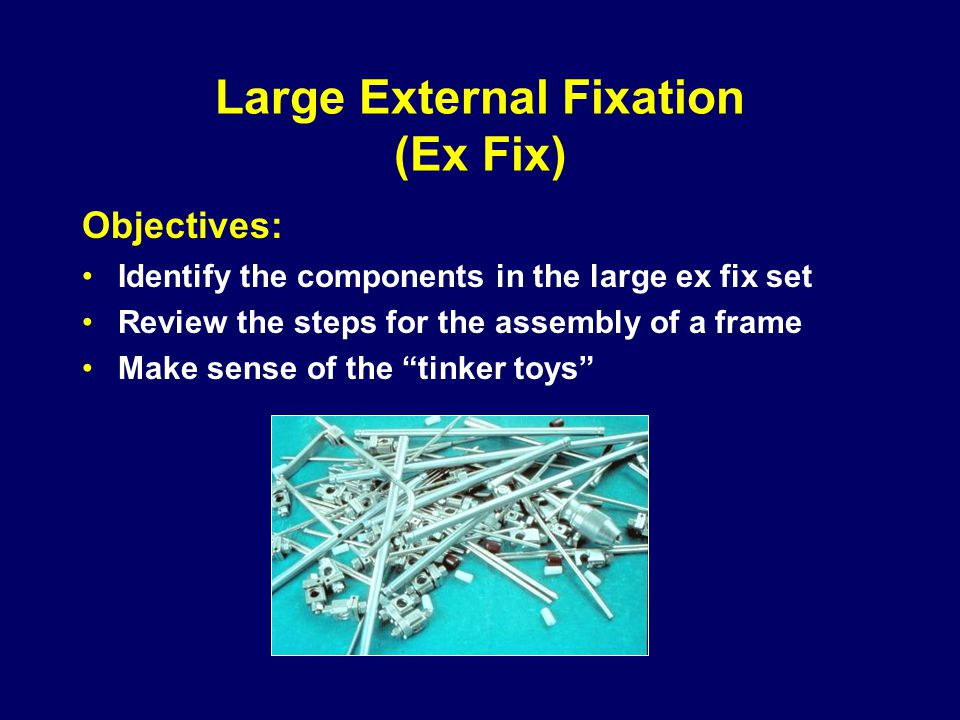 Large External Fixation (Ex Fix) Objectives: Identify the components in the large ex fix set Review the steps for the assembly of a frame Make sense of the tinker toys
