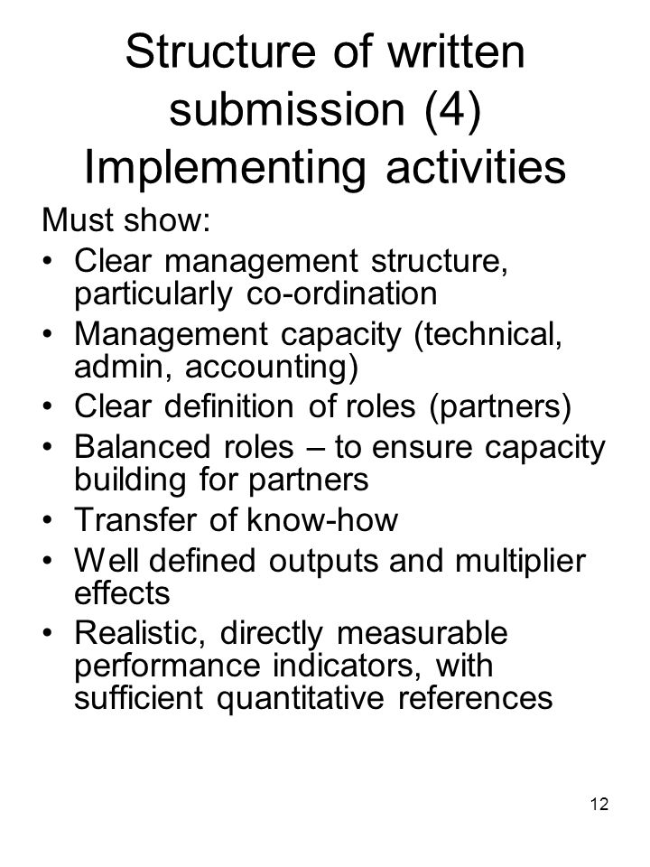 12 Structure of written submission (4) Implementing activities Must show: Clear management structure, particularly co-ordination Management capacity (