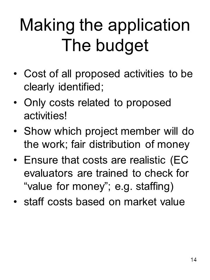 14 Making the application The budget Cost of all proposed activities to be clearly identified; Only costs related to proposed activities! Show which p
