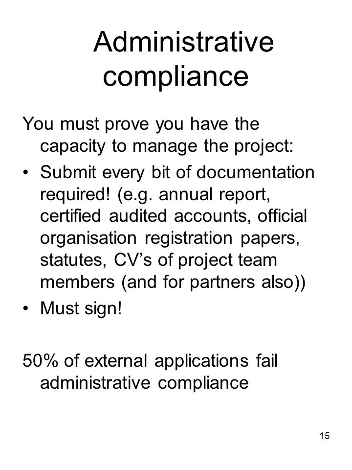 15 Administrative compliance You must prove you have the capacity to manage the project: Submit every bit of documentation required! (e.g. annual repo
