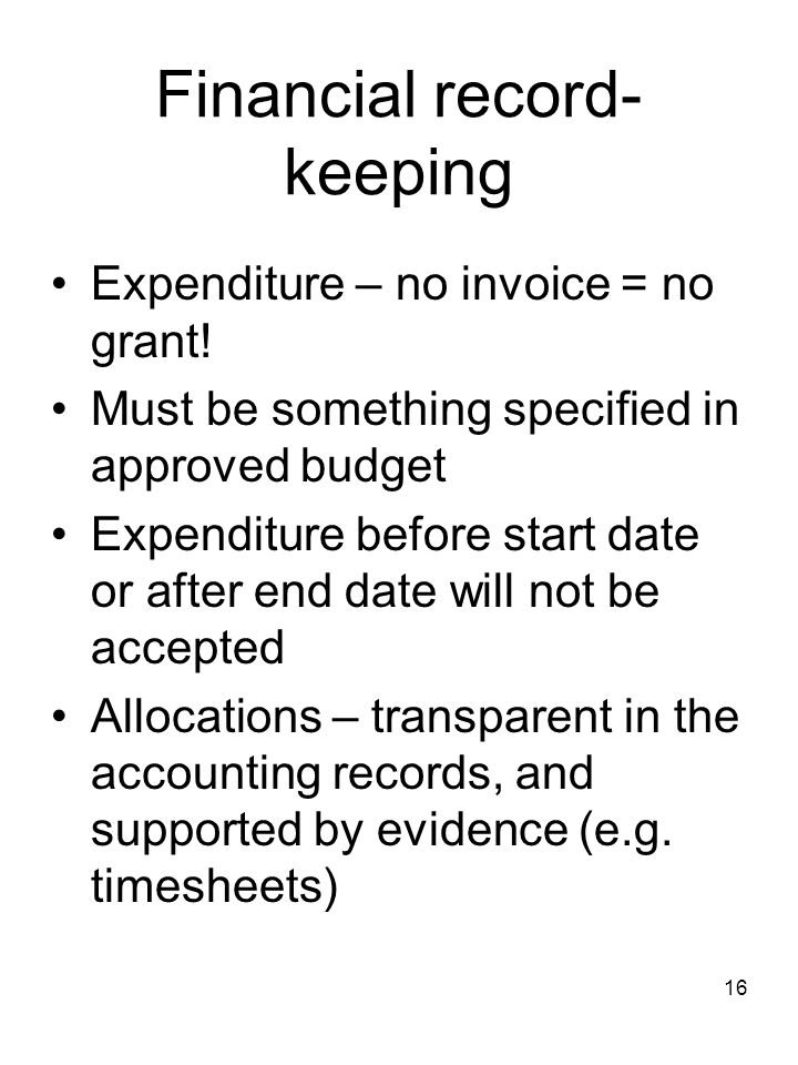 16 Financial record- keeping Expenditure – no invoice = no grant! Must be something specified in approved budget Expenditure before start date or afte