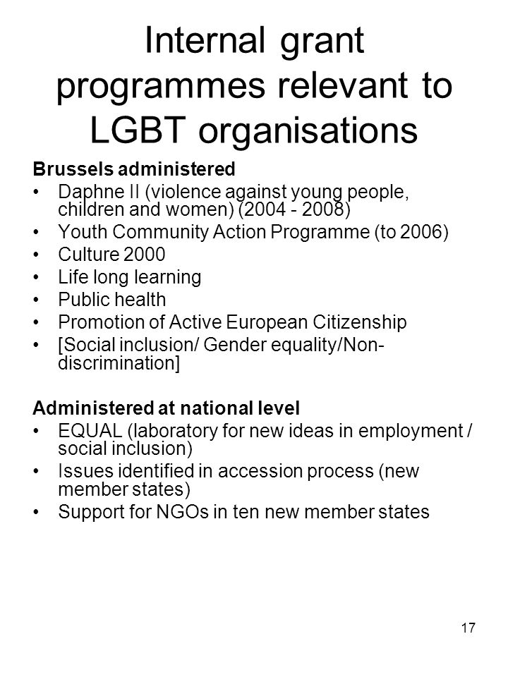 17 Internal grant programmes relevant to LGBT organisations Brussels administered Daphne II (violence against young people, children and women) (2004