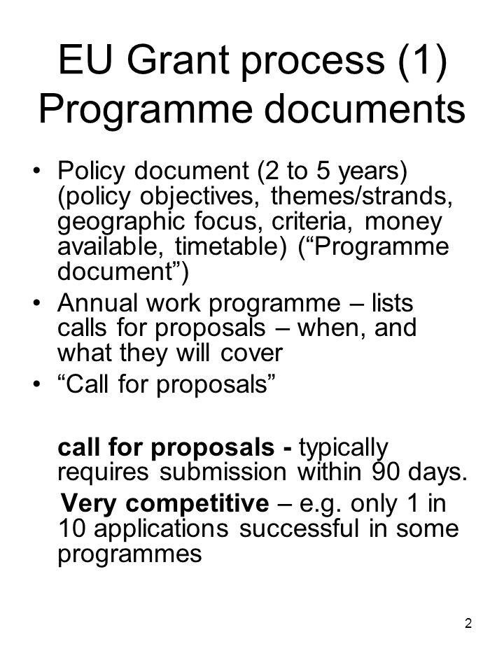 2 EU Grant process (1) Programme documents Policy document (2 to 5 years) (policy objectives, themes/strands, geographic focus, criteria, money availa