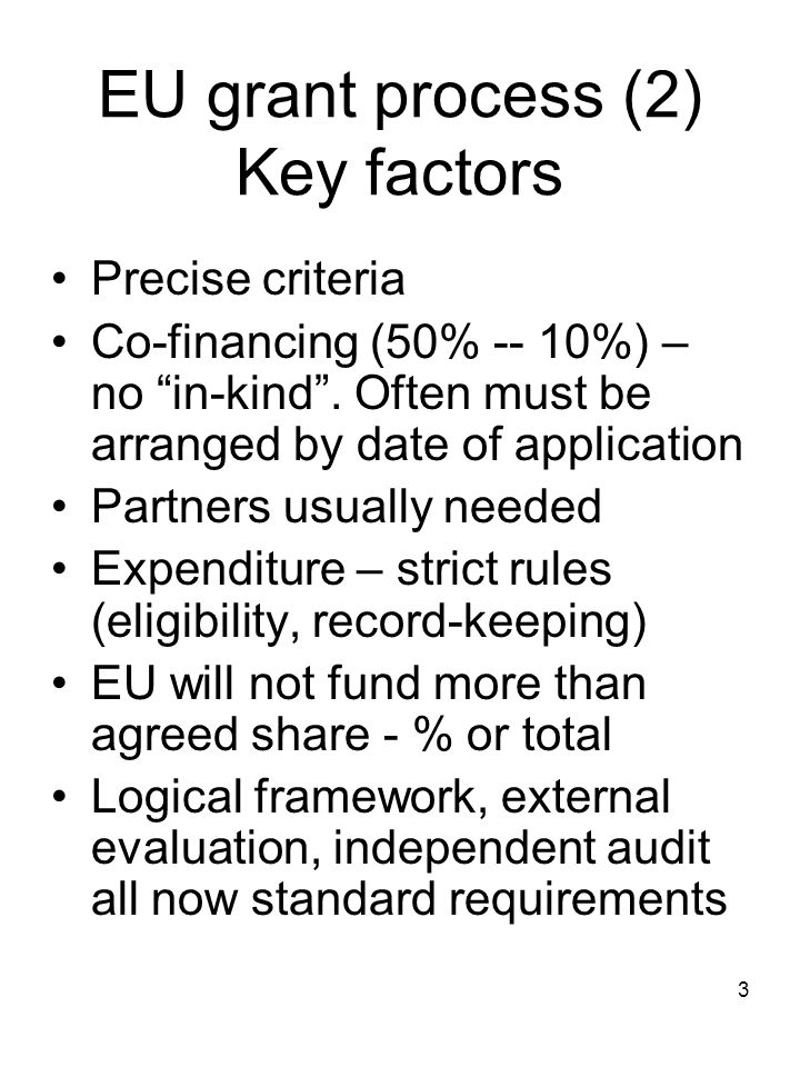 "3 EU grant process (2) Key factors Precise criteria Co-financing (50% -- 10%) – no ""in-kind"". Often must be arranged by date of application Partners u"