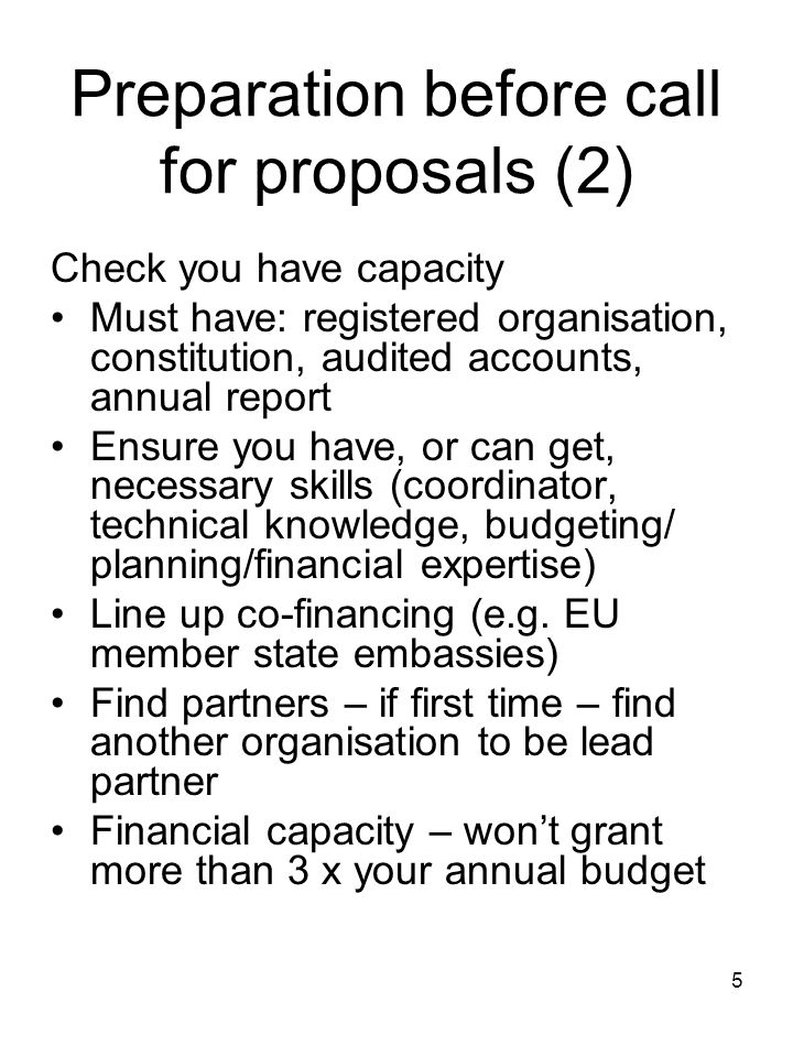 5 Preparation before call for proposals (2) Check you have capacity Must have: registered organisation, constitution, audited accounts, annual report