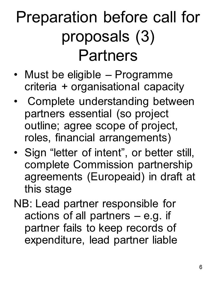 6 Preparation before call for proposals (3) Partners Must be eligible – Programme criteria + organisational capacity Complete understanding between pa