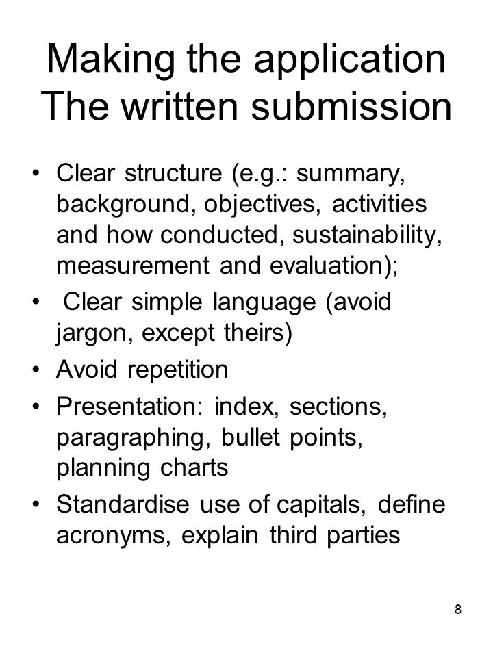 8 Making the application The written submission Clear structure (e.g.: summary, background, objectives, activities and how conducted, sustainability,