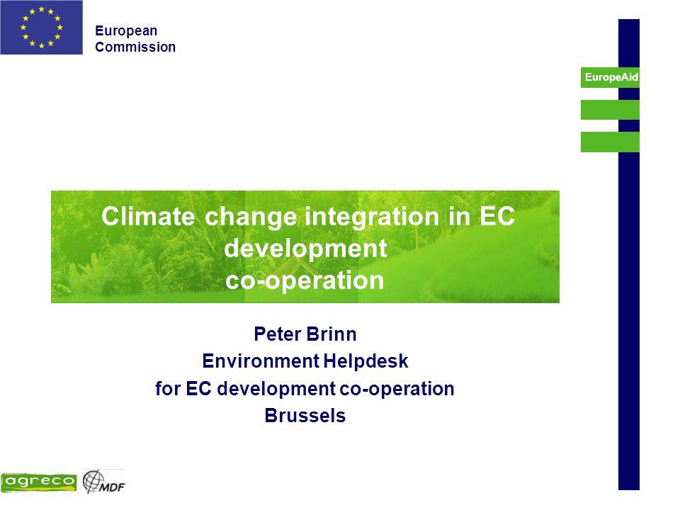 European Commission EuropeAid Climate change integration in EC development co-operation Peter Brinn Environment Helpdesk for EC development co-operati