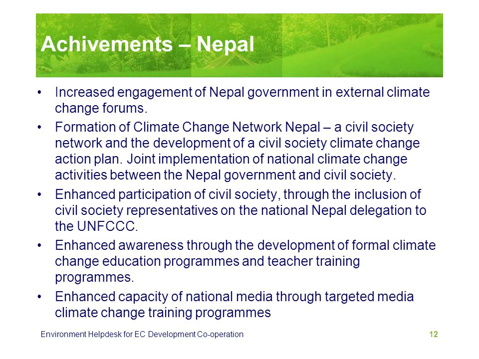 Environment Helpdesk for EC Development Co-operation 12 Achivements – Nepal Increased engagement of Nepal government in external climate change forums