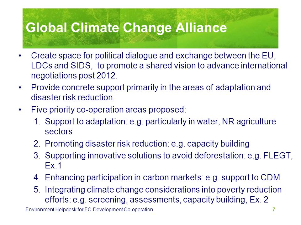 Environment Helpdesk for EC Development Co-operation 7 Global Climate Change Alliance Create space for political dialogue and exchange between the EU,