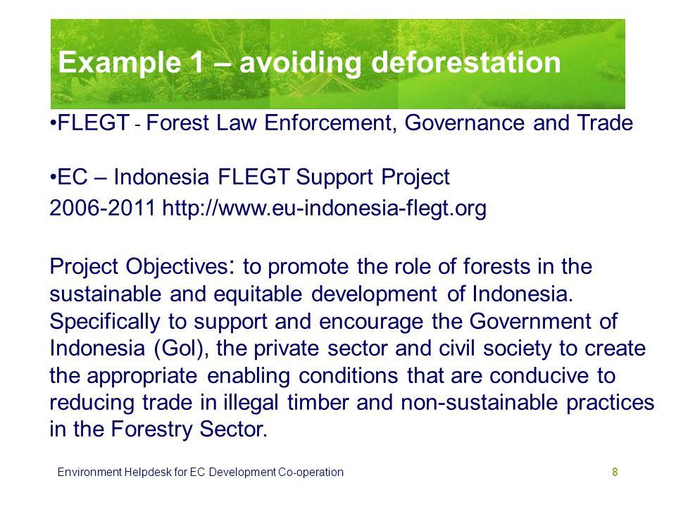 Environment Helpdesk for EC Development Co-operation 8 Example 1 – avoiding deforestation FLEGT - Forest Law Enforcement, Governance and Trade EC – In