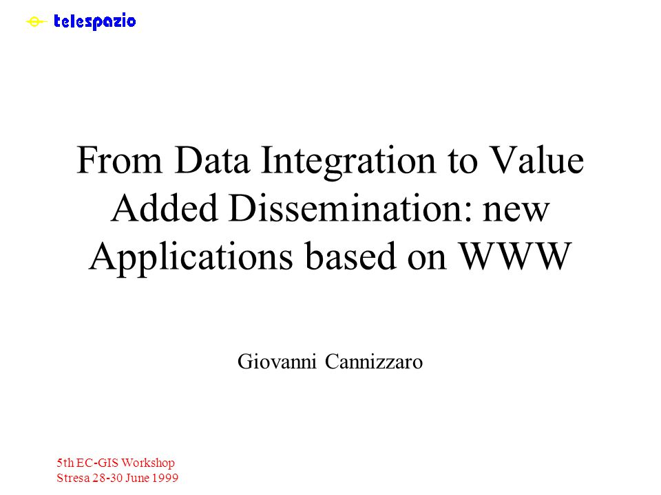 5th EC-GIS Workshop Stresa 28-30 June 1999 From Data Integration to Value Added Dissemination: new Applications based on WWW Giovanni Cannizzaro