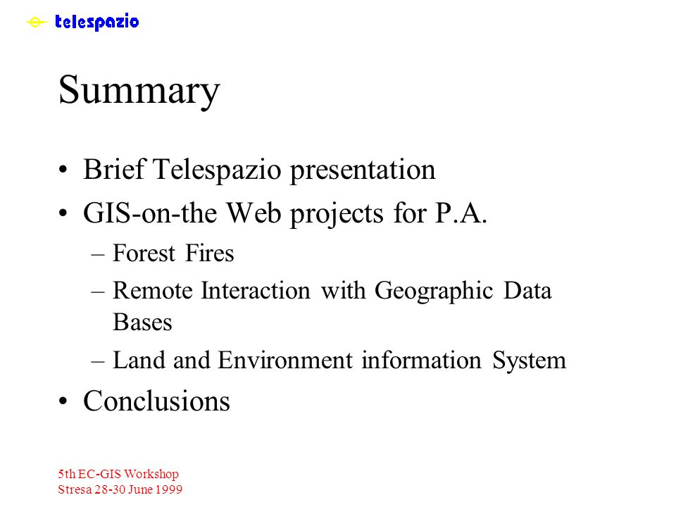 5th EC-GIS Workshop Stresa 28-30 June 1999 Summary Brief Telespazio presentation GIS-on-the Web projects for P.A.