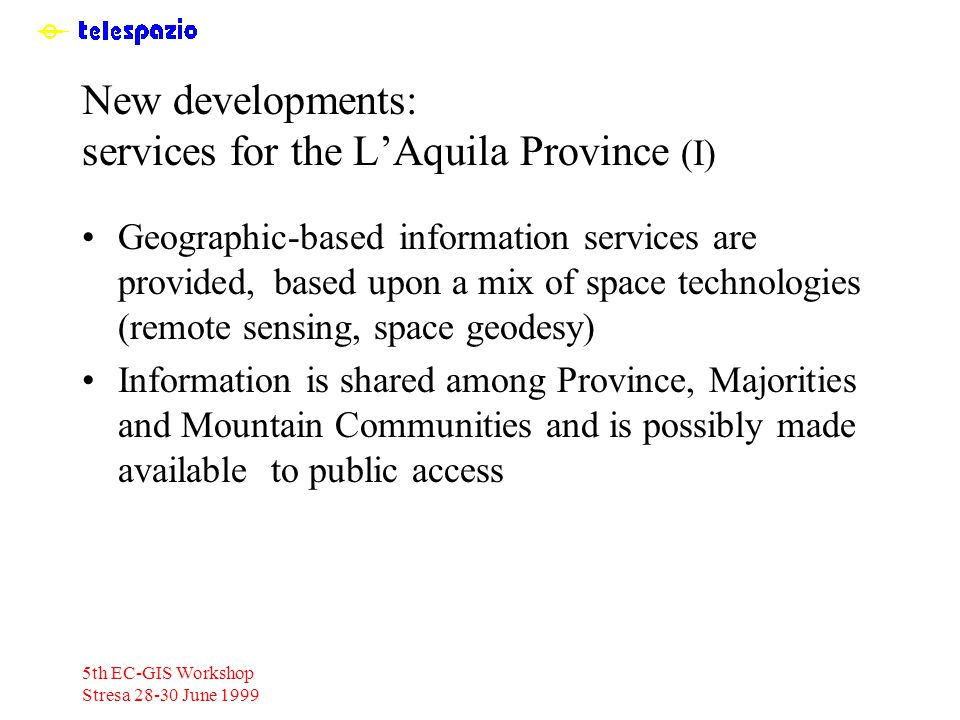 5th EC-GIS Workshop Stresa 28-30 June 1999 New developments: services for the L'Aquila Province (I) Geographic-based information services are provided, based upon a mix of space technologies (remote sensing, space geodesy) Information is shared among Province, Majorities and Mountain Communities and is possibly made available to public access