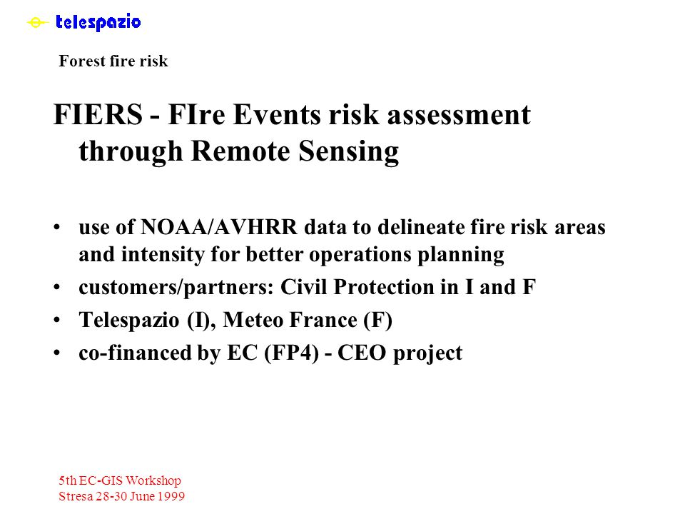 5th EC-GIS Workshop Stresa 28-30 June 1999 Forest fire risk FIERS - FIre Events risk assessment through Remote Sensing use of NOAA/AVHRR data to delineate fire risk areas and intensity for better operations planning customers/partners: Civil Protection in I and F Telespazio (I), Meteo France (F) co-financed by EC (FP4) - CEO project