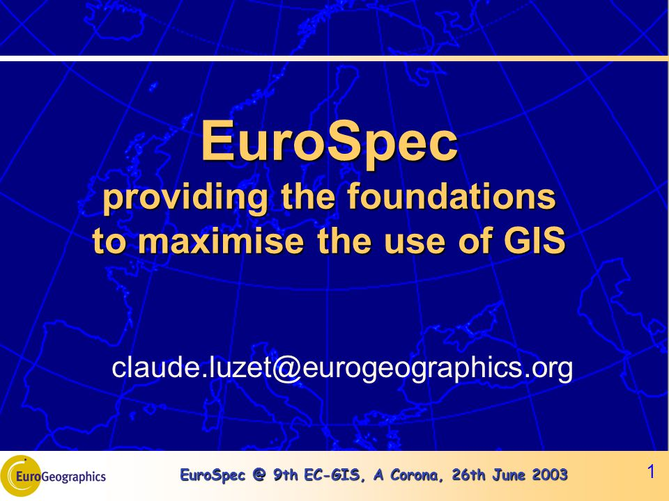 EuroSpec @ 9th EC-GIS, A Corona, 26th June 2003 1 EuroSpec providing the foundations to maximise the use of GIS claude.luzet@eurogeographics.org