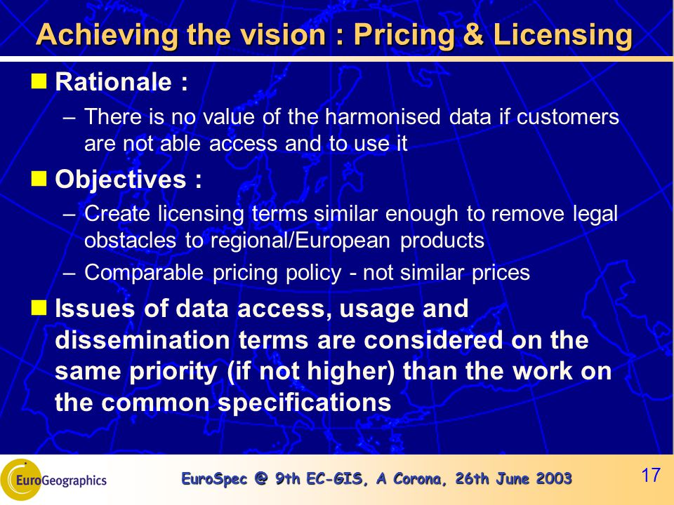 EuroSpec @ 9th EC-GIS, A Corona, 26th June 2003 17 Achieving the vision : Pricing & Licensing Rationale : –There is no value of the harmonised data if