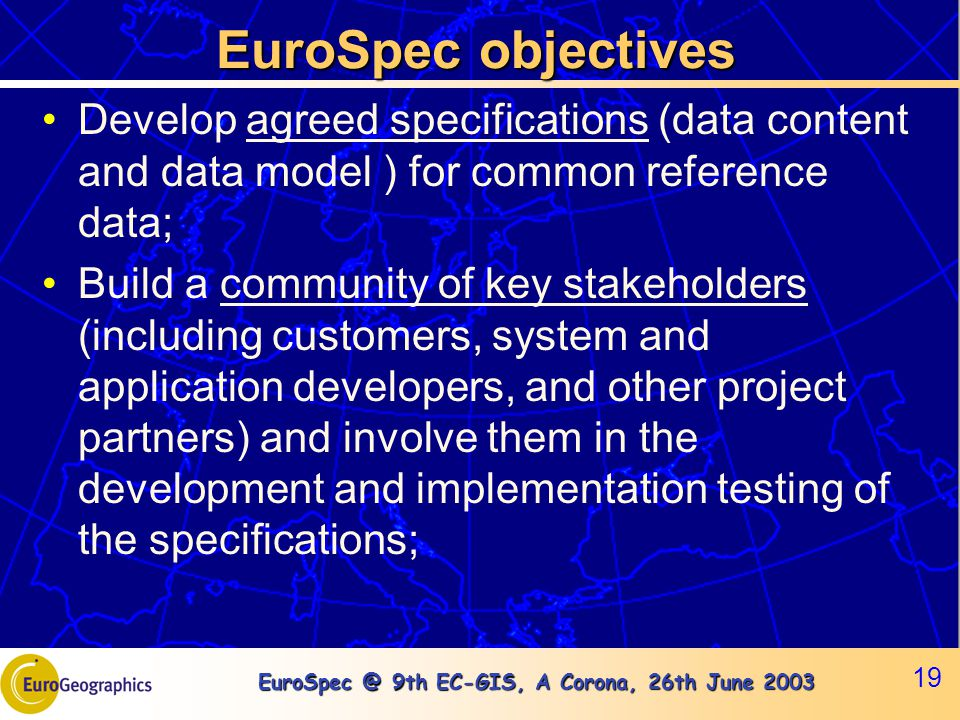 EuroSpec @ 9th EC-GIS, A Corona, 26th June 2003 19 EuroSpec objectives Develop agreed specifications (data content and data model ) for common referen
