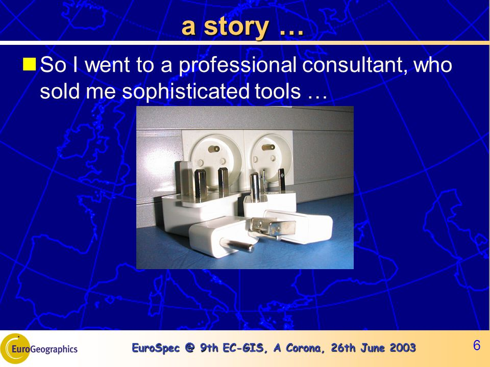EuroSpec @ 9th EC-GIS, A Corona, 26th June 2003 6 a story … So I went to a professional consultant, who sold me sophisticated tools …