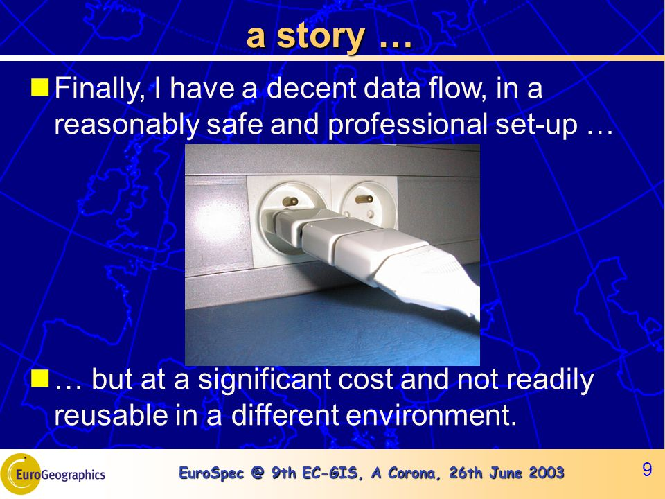 EuroSpec @ 9th EC-GIS, A Corona, 26th June 2003 9 a story … Finally, I have a decent data flow, in a reasonably safe and professional set-up … … but a