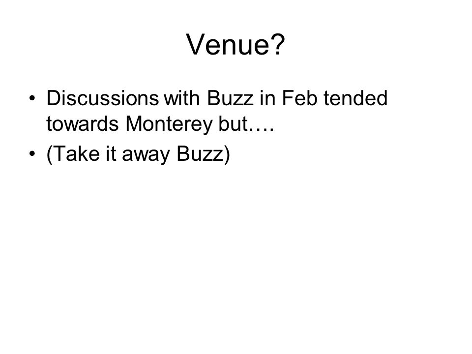 Venue Discussions with Buzz in Feb tended towards Monterey but…. (Take it away Buzz)