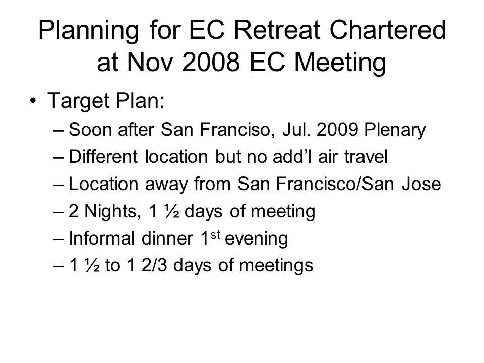 Planning for EC Retreat Chartered at Nov 2008 EC Meeting Target Plan: –Soon after San Franciso, Jul.