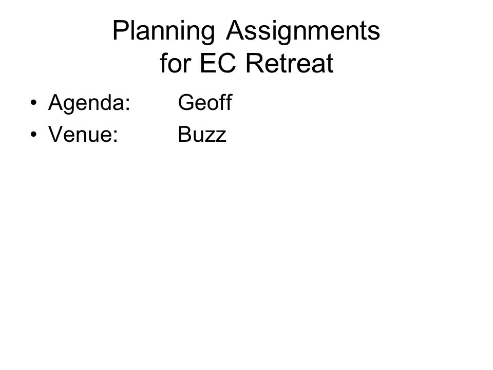 Planning Assignments for EC Retreat Agenda:Geoff Venue:Buzz