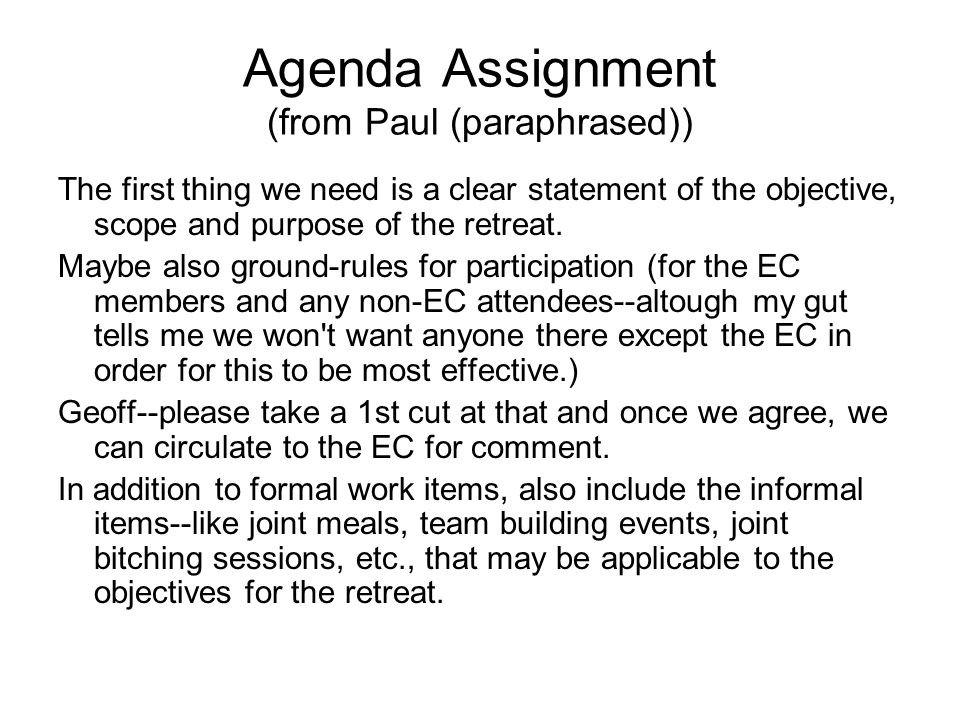 Agenda Assignment (from Paul (paraphrased)) The first thing we need is a clear statement of the objective, scope and purpose of the retreat.