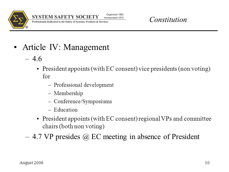 Constitution August 200610 Article IV: Management –4.6 President appoints (with EC consent) vice presidents (non voting) for –Professional development –Membership –Conference/Symposiums –Education President appoints (with EC consent) regional VPs and committee chairs (both non voting) –4.7 VP presides @ EC meeting in absence of President
