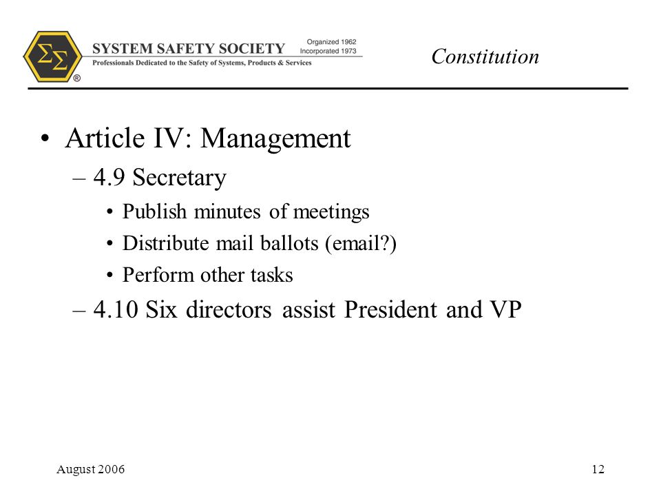 Constitution August 200612 Article IV: Management –4.9 Secretary Publish minutes of meetings Distribute mail ballots (email ) Perform other tasks –4.10 Six directors assist President and VP