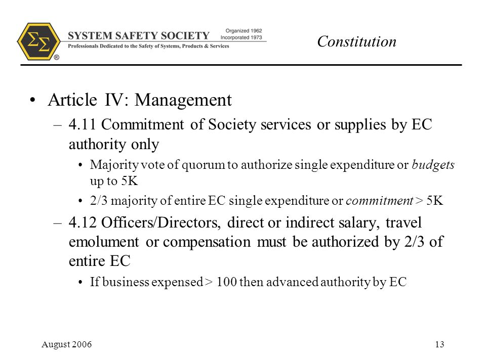 Constitution August 200613 Article IV: Management –4.11 Commitment of Society services or supplies by EC authority only Majority vote of quorum to authorize single expenditure or budgets up to 5K 2/3 majority of entire EC single expenditure or commitment > 5K –4.12 Officers/Directors, direct or indirect salary, travel emolument or compensation must be authorized by 2/3 of entire EC If business expensed > 100 then advanced authority by EC