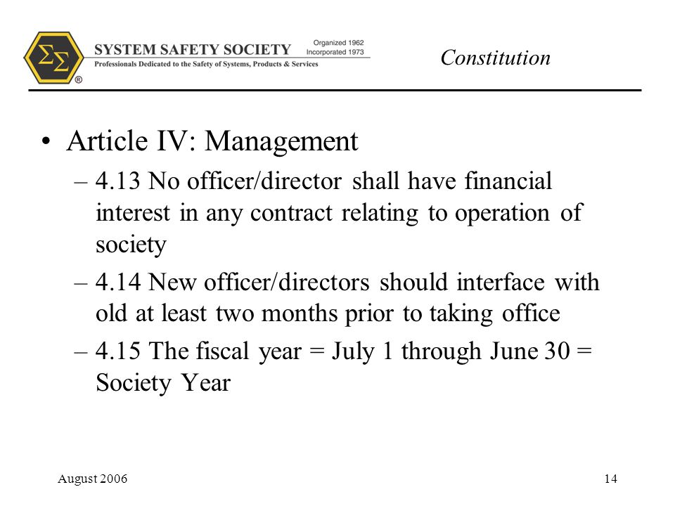 Constitution August 200614 Article IV: Management –4.13 No officer/director shall have financial interest in any contract relating to operation of society –4.14 New officer/directors should interface with old at least two months prior to taking office –4.15 The fiscal year = July 1 through June 30 = Society Year
