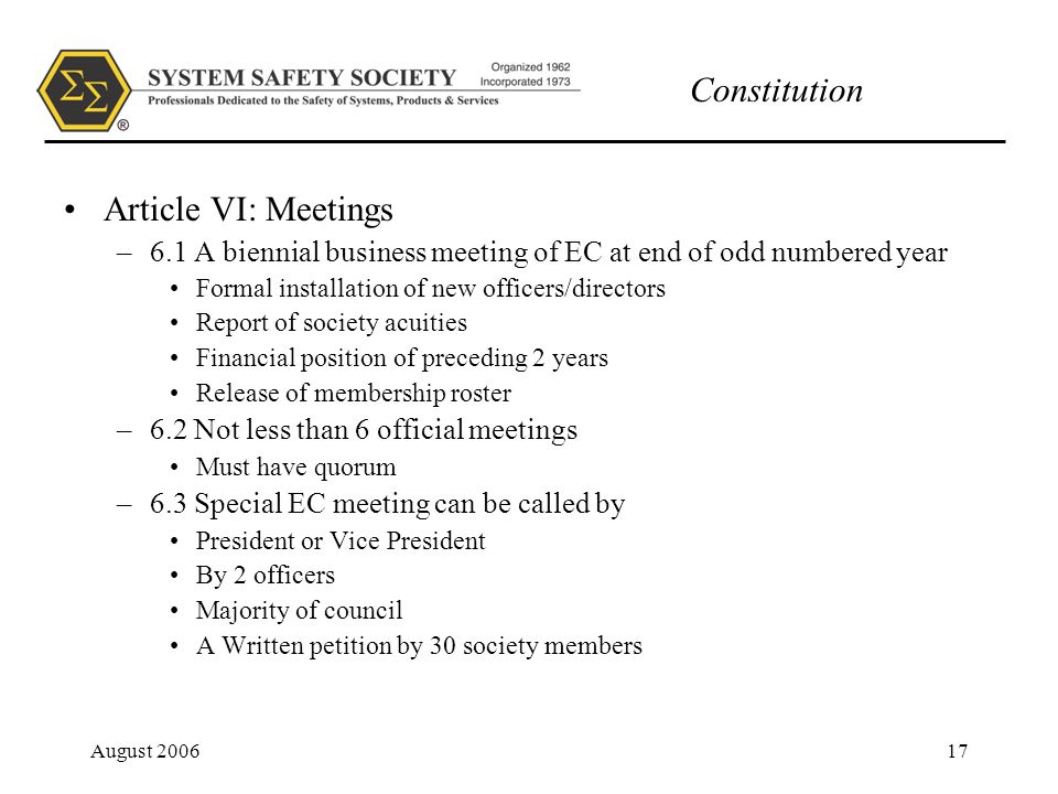 Constitution August 200617 Article VI: Meetings –6.1 A biennial business meeting of EC at end of odd numbered year Formal installation of new officers/directors Report of society acuities Financial position of preceding 2 years Release of membership roster –6.2 Not less than 6 official meetings Must have quorum –6.3 Special EC meeting can be called by President or Vice President By 2 officers Majority of council A Written petition by 30 society members