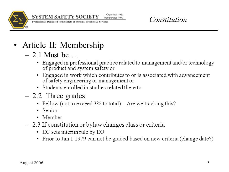 Constitution August 20064 Article II: Membership –2.4 Membership committee will notify members of good standing within 60 days of legibility to apply for promotion –2.5 Dues defined in Bylaws –2.6 Code of Ethics defined in Bylaws PDC prepared Code of Ethics PDC investigate violations –Can suspend member –Can suspend member also for Non payment of dues Dues billed 15 days prior (should this be in 2.5) 2 nd billing 30 days after (same) Treasurer to notify EC/membership Chair of 60 day past (same)