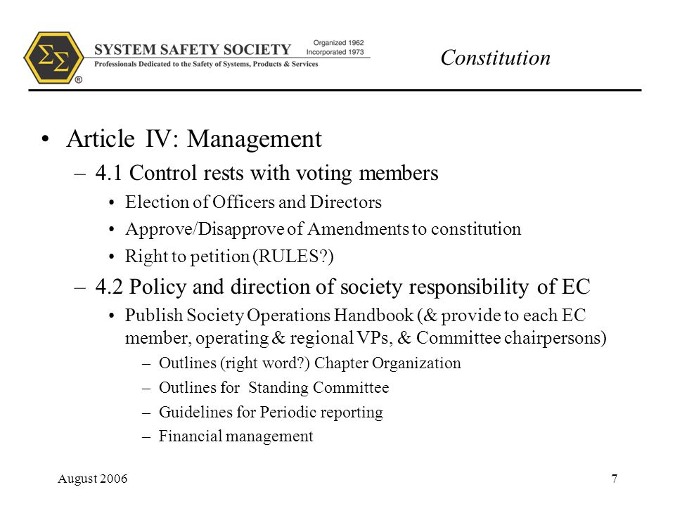 Constitution August 20067 Article IV: Management –4.1 Control rests with voting members Election of Officers and Directors Approve/Disapprove of Amendments to constitution Right to petition (RULES ) –4.2 Policy and direction of society responsibility of EC Publish Society Operations Handbook (& provide to each EC member, operating & regional VPs, & Committee chairpersons) –Outlines (right word ) Chapter Organization –Outlines for Standing Committee –Guidelines for Periodic reporting –Financial management