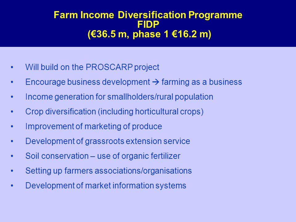 Farm Income Diversification Programme FIDP (€36.5 m, phase 1 €16.2 m) Will build on the PROSCARP project Encourage business development  farming as a business Income generation for smallholders/rural population Crop diversification (including horticultural crops) Improvement of marketing of produce Development of grassroots extension service Soil conservation – use of organic fertilizer Setting up farmers associations/organisations Development of market information systems