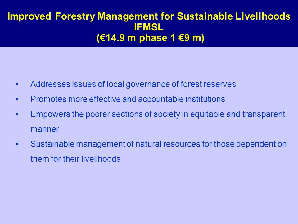 Improved Forestry Management for Sustainable Livelihoods IFMSL (€14.9 m phase 1 €9 m) Addresses issues of local governance of forest reserves Promotes more effective and accountable institutions Empowers the poorer sections of society in equitable and transparent manner Sustainable management of natural resources for those dependent on them for their livelihoods