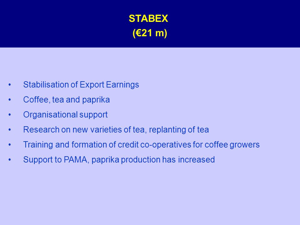 STABEX (€21 m) Stabilisation of Export Earnings Coffee, tea and paprika Organisational support Research on new varieties of tea, replanting of tea Training and formation of credit co-operatives for coffee growers Support to PAMA, paprika production has increased